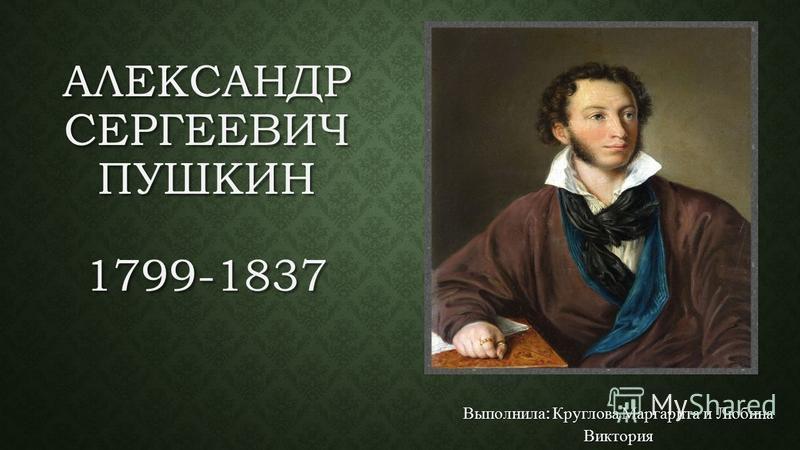АЛЕКСАНДР СЕРГЕЕВИЧ ПУШКИН 1799-1837 Выполнила : Круглова Маргарита и Любина Виктория