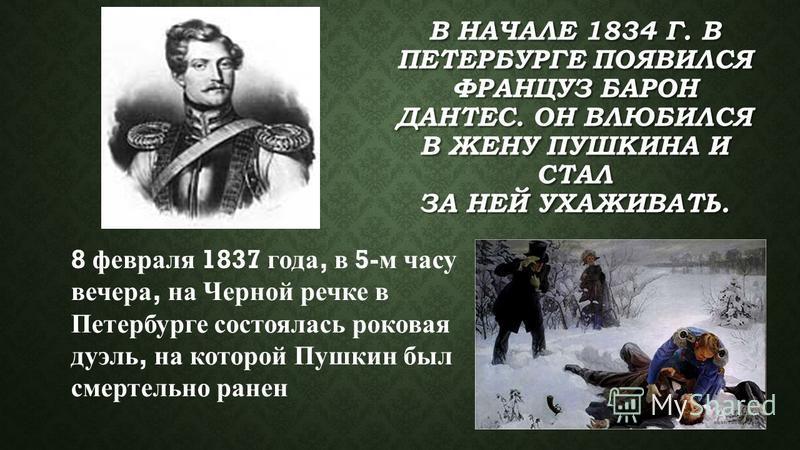 В НАЧАЛЕ 1834 Г. В ПЕТЕРБУРГЕ ПОЯВИЛСЯ ФРАНЦУЗ БАРОН ДАНТЕС. ОН ВЛЮБИЛСЯ В ЖЕНУ ПУШКИНА И СТАЛ ЗА НЕЙ УХАЖИВАТЬ. 8 февраля 1837 года, в 5- м часу вечера, на Черной речке в Петербурге состоялась роковая дуэль, на которой Пушкин был смертельно ранен