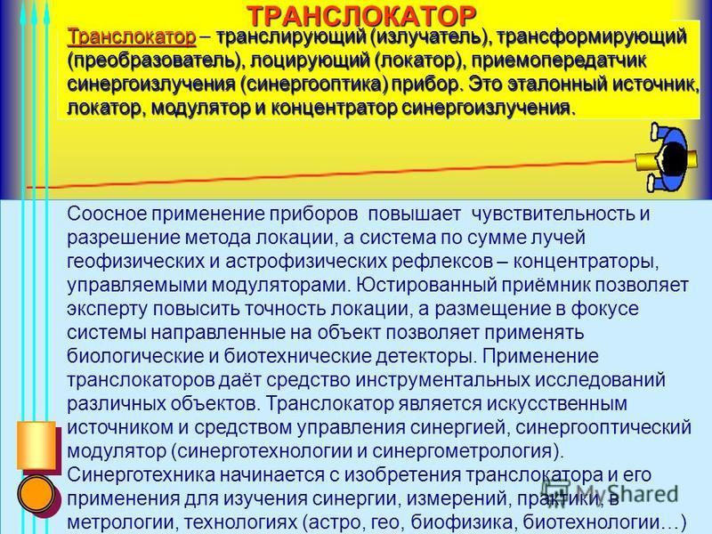 ТРАНСЛОКАТОР Транслокатортранслирующий (излучатель), трансформирующий (преобразователь), лоцирующий (локатор), приемопередатчик синего излучения (синергооптика) прибор. Это эталонный источник, локатор, модулятор и концентратор синего излучения. Транс