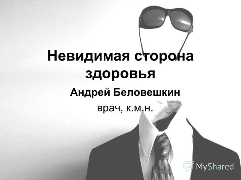 Невидимая сторона здоровья Андрей Беловешкин врач, к.м.н.