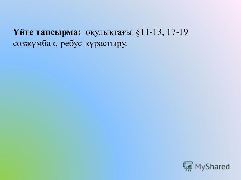 Үйге тапсырма: оқулықтағы §11-13, 17-19 сөзжұмбақ, ребус құрастыру.