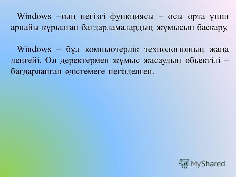 Windows –тың негізгі функциясы – осы орта үшін арнайы құрылған бағдарламалардың жұмысын басқару. Windows – бұл компьютерлік технологияның жаңа деңгейі. Ол деректермен жұмыс жасаудың обьектілі – бағдарланған әдістемеге негізделген.