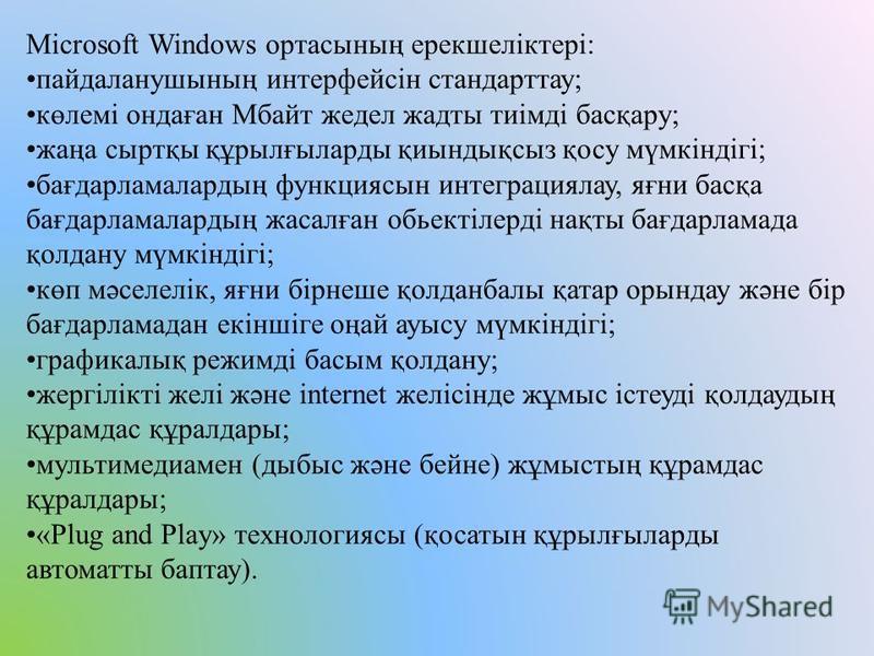 Microsoft Windows ортасының ерекшеліктері: пайдаланушының интерфейсін стандарттау; көлемі ондаған Мбайт жедел жадты тиімді басқару; жаңа сыртқы құрылғыларды қиындықсыз қосу мүмкіндігі; бағдарламалардың функциясын интеграциялау, яғни басқа бағдарламал