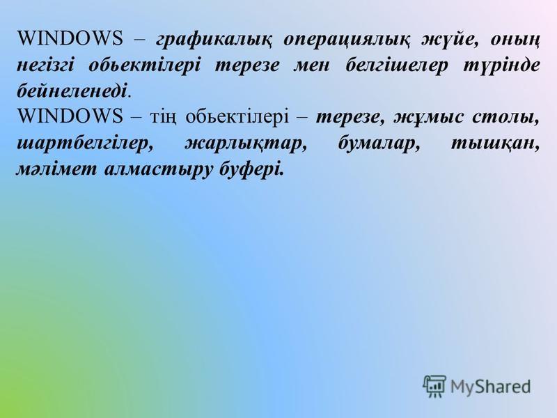 WINDOWS – графикалық операциялық жүйе, оның негізгі обьектілері терезе мен белгішелер түрінде бейнеленеді. WINDOWS – тің обьектілері – терезе, жұмыс столы, шартбелгілер, жарлықтар, бумалар, тышқан, мәлімет алмастыру буфері.