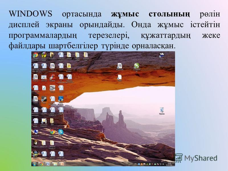 WINDOWS ортасында жұмыс столының рөлін дисплей экраны орындайды. Онда жұмыс істейтін программалардың терезелері, құжаттардың жеке файлдары шартбелгілер түрінде орналасқан.