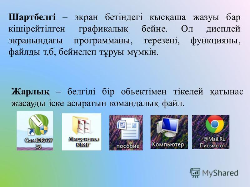 Шартбелгі – экран бетіндегі қысқаша жазуы бар кішірейтілген графикалық бейне. Ол дисплей экранындағы программаны, терезені, функцияны, файлды т,б, бейнелеп тұруы мүмкін. Жарлық – белгілі бір обьектімен тікелей қатынас жасауды іске асыратын командалық
