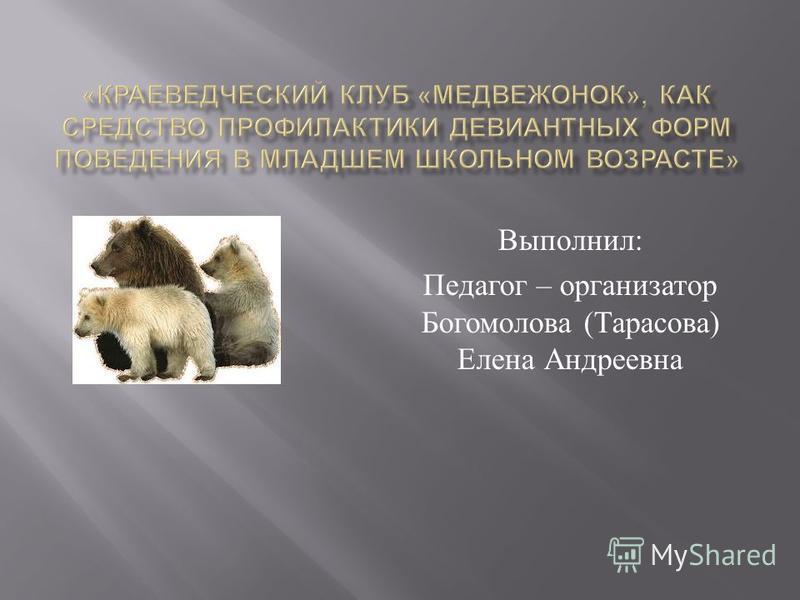 Выполнил : Педагог – организатор Богомолова ( Тарасова ) Елена Андреевна
