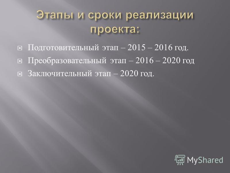 Подготовительный этап – 2015 – 2016 год. Преобразовательный этап – 2016 – 2020 год Заключительный этап – 2020 год.