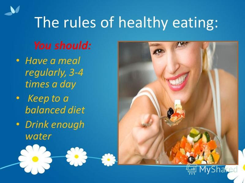 The rules of healthy eating: You should: Have a meal regularly, 3-4 times a day Keep to a balanced diet Drink enough water