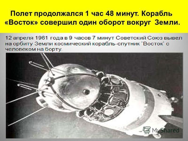 Полет продолжался 1 час 48 минут. Корабль «Восток» совершил один оборот вокруг Земли.