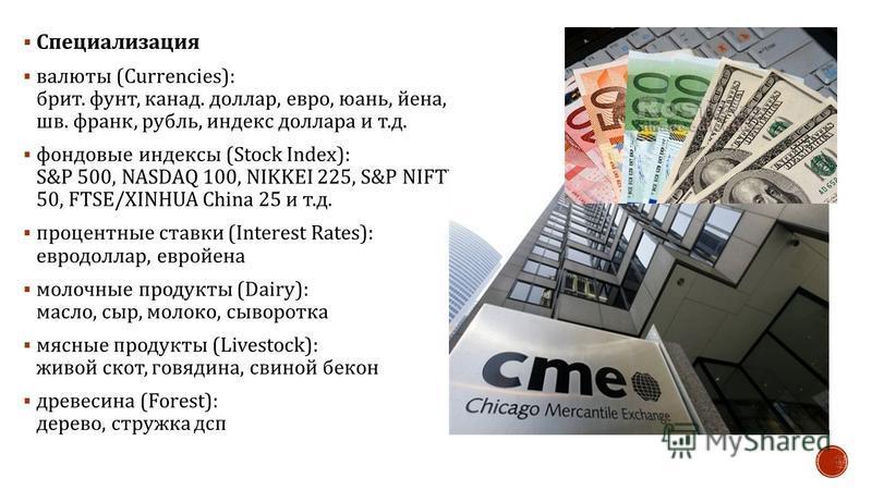 Специализация валюты (Currencies): брит. фунт, канад. доллар, евро, юань, йена, шв. франк, рубль, индекс доллара и т. д. фондовые индексы (Stock Ind ex ): S&P 500, NASDAQ 100, NIKKEI 225, S&P NIFTY 50, FTSE/XINHUA China 25 и т. д. процентные ставки (