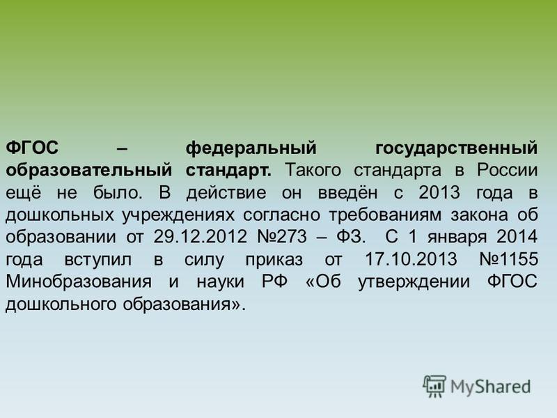 ФГОС – федеральный государственный образовательный стандарт. Такого стандарта в России ещё не было. В действие он введён с 2013 года в дошкольных учреждениях согласно требованиям закона об образовании от 29.12.2012 273 – ФЗ. С 1 января 2014 года всту
