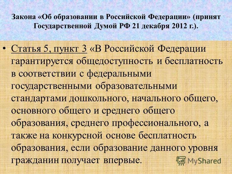 Закона «Об образовании в Российской Федерации» (принят Государственной Думой РФ 21 декабря 2012 г.). Статья 5, пункт 3 «В Российской Федерации гарантируется общедоступность и бесплатность в соответствии с федеральными государственными образовательным