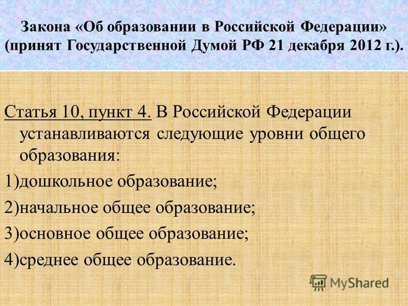 Закона «Об образовании в Российской Федерации» (принят Государственной Думой РФ 21 декабря 2012 г.). Статья 10, пункт 4. В Российской Федерации устанавливаются следующие уровни общего образования: 1)дошкольное образование; 2)начальное общее образован