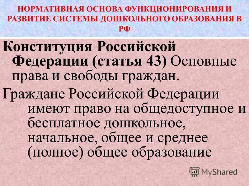 НОРМАТИВНАЯ ОСНОВА ФУНКЦИОНИРОВАНИЯ И РАЗВИТИЕ СИСТЕМЫ ДОШКОЛЬНОГО ОБРАЗОВАНИЯ В РФ Конституция Российской Федерации (статья 43) Основные права и свободы граждан. Граждане Российской Федерации имеют право на общедоступное и бесплатное дошкольное, нач