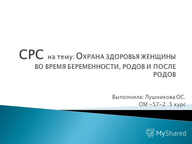 Выполнила: Лушникова ОС. ОМ -57-2 5 курс