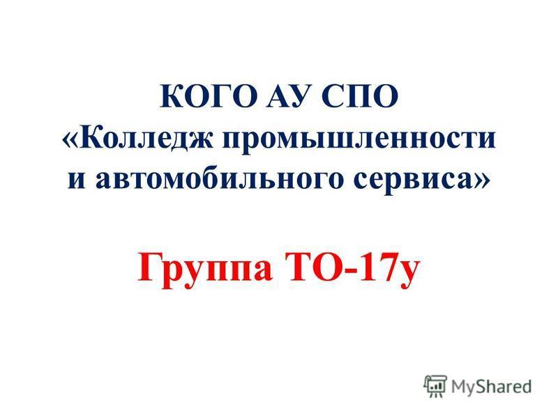 КОГО АУ СПО «Колледж промышленности и автомобильного сервиса» Группа ТО-17 у