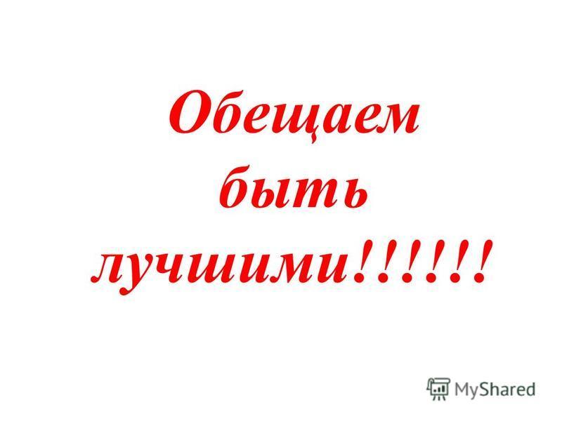 Обещаем быть лучшими!!!!!!