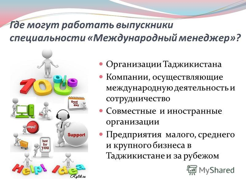 Где могут работать выпускники специальности «Международный менеджер»? Организации Таджикистана Компании, осуществляющие международную деятельность и сотрудничество Совместные и иностранные организации Предприятия малого, среднего и крупного бизнеса в