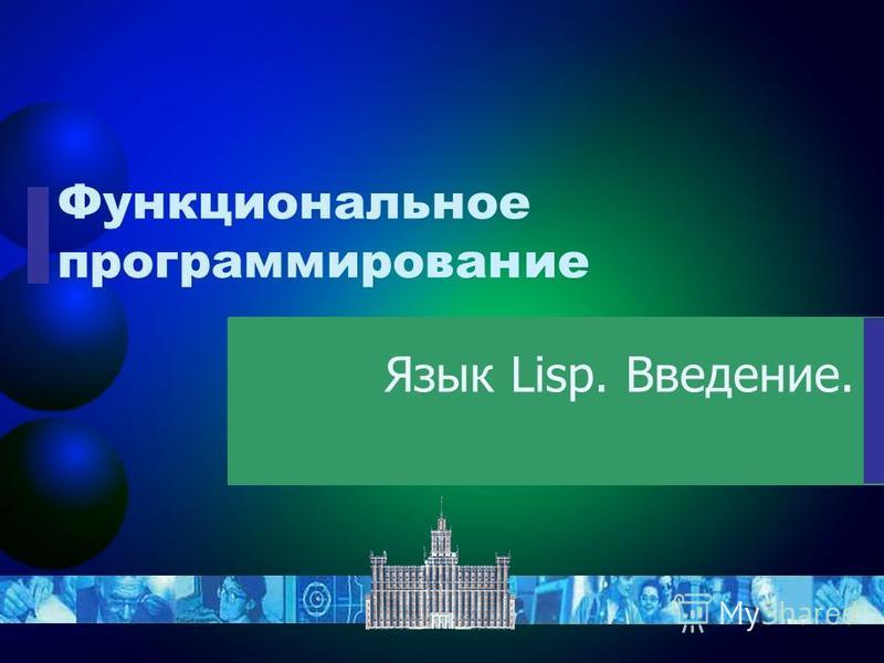 Функциональное программирование Язык Lisp. Введение.