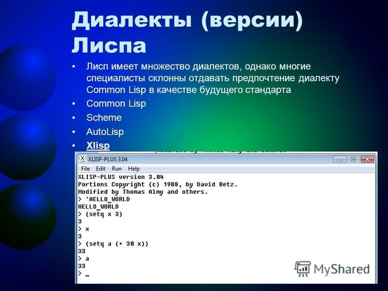 Диалекты (версии) Лиспа Лисп имеет множество диалектов, однако многие специалисты склонны отдавать предпочтение диалекту Common Lisp в качестве будущего стандарта Common Lisp Scheme AutoLisp Xlisp 4