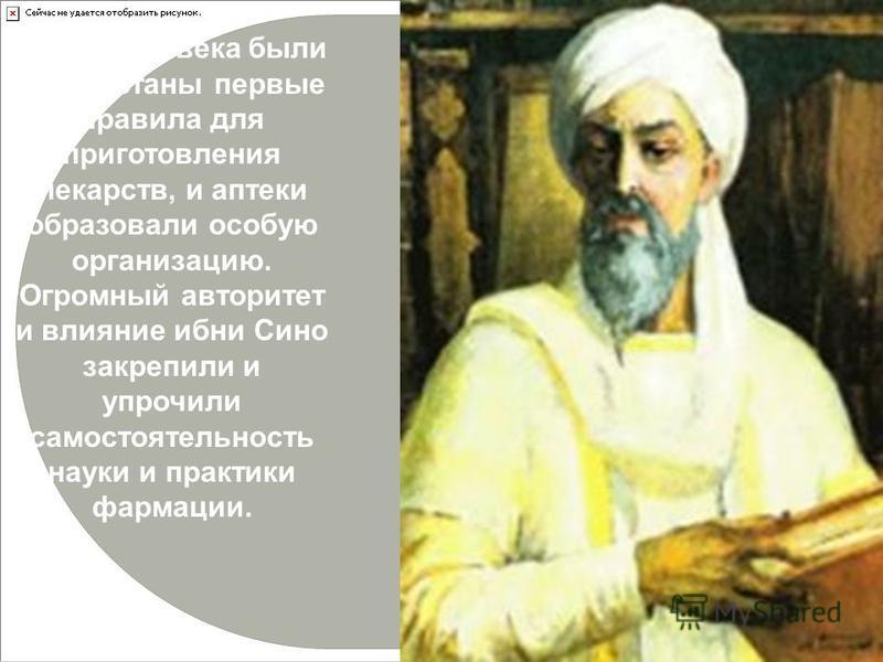 В конце IX века были выработаны первые правила для приготовления лекарств, и аптеки образовали особую организацию. Огромный авторитет и влияние ибн Сино закрепили и упрочили самостоятельность науки и практики фармации.