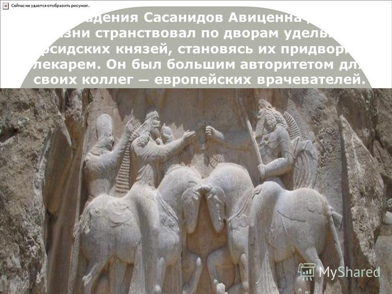 После падения Сасанидов Авиценна до конца жизни странствовал по дворам удельных персидских князей, становясь их придворным лекарем. Он был большим авторитетом для своих коллег европейских врачевателей.