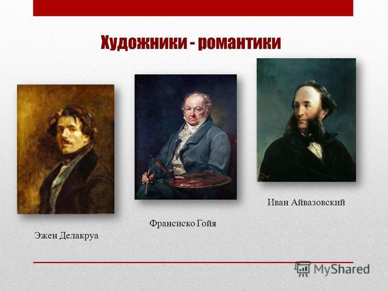 Художники - романтики Эжен Делакруа Франсиско Гойя Иван Айвазовский