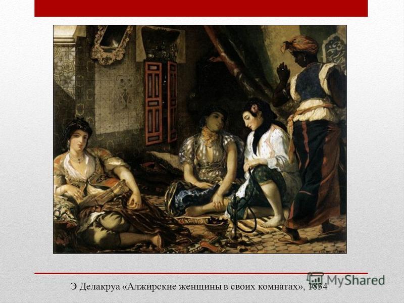Э Делакруа «Алжирские женщины в своих комнатах», 1834