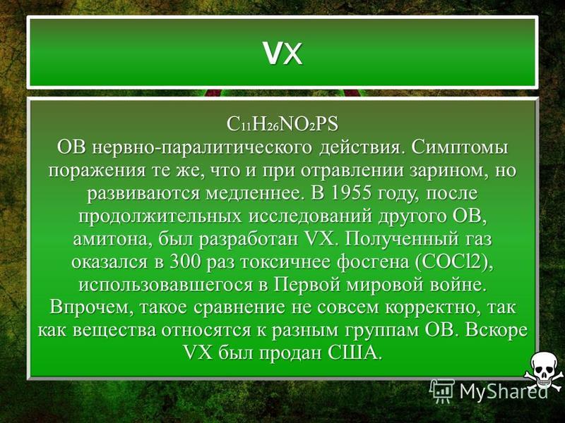 VXVXVXVX C 11 H 26 NO 2 PS ОВ нервно-паралитического действия. Симптомы поражения те же, что и при отравлении зарином, но развиваются медленнее. В 1955 году, после продолжительных исследований другого ОВ, амитона, был разработан VX. Полученный газ ок