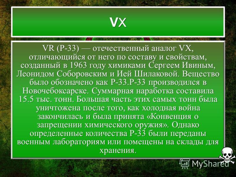 VXVXVXVX VR (Р-33) отечественный аналог VX, отличающийся от него по составу и свойствам, созданный в 1963 году химиками Сергеем Ивиным, Леонидом Соборовским и Ией Шилаковой. Вещество было обозначено как Р-33.Р-33 производился в Новочебоксарске. Сумма
