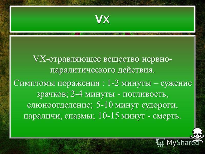 VXVXVXVX VX-отравляющее вещество нервно- паралитического действия. Симптомы поражения : 1-2 минуты – сужение зрачков; 2-4 минуты - потливость, слюноотделение; 5-10 минут судороги, параличи, спазмы; 10-15 минут - смерть.