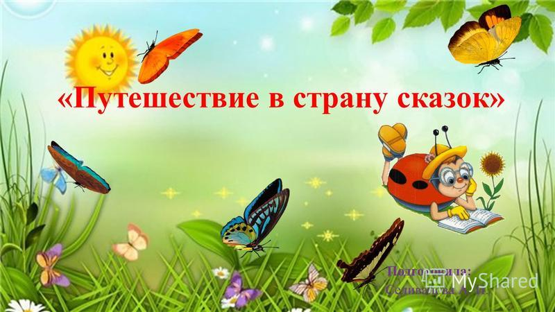 «Путешествие в страну сказок» Подготовила: Селиванова А. И.