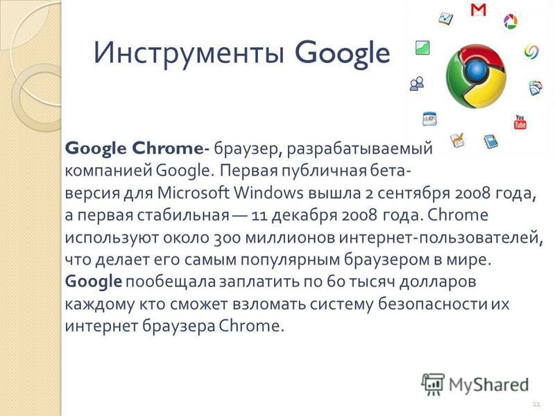 Инструменты Google Google Chrome- браузер, разрабатываемый компанией Google. Первая публичная бета - версия для Microsoft Windows вышла 2 сентября 2008 года, а первая стабильная 11 декабря 2008 года. Chrome используют около 300 миллионов интернет - п