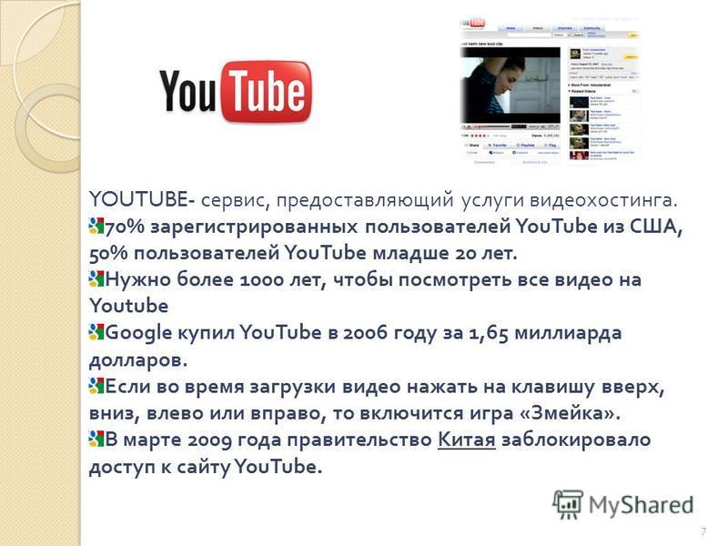 YOUTUBE- c сервис, предоставляющий услуги видеохостинга. 70% зарегистрированных пользователей YouTube из США, 50% пользователей YouTube младше 20 лет. Нужно более 1000 лет, чтобы посмотреть все видео на Youtube Google купил YouTube в 2006 году за 1,6