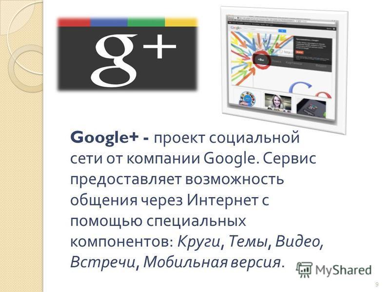 Google+ - проект социальной сети от компании Google. Ссервис предоставляет возможность общения через Интернет с помощью специальных компонентов : Круги, Темы, Видео, Встречи, Мобильная версия. 9