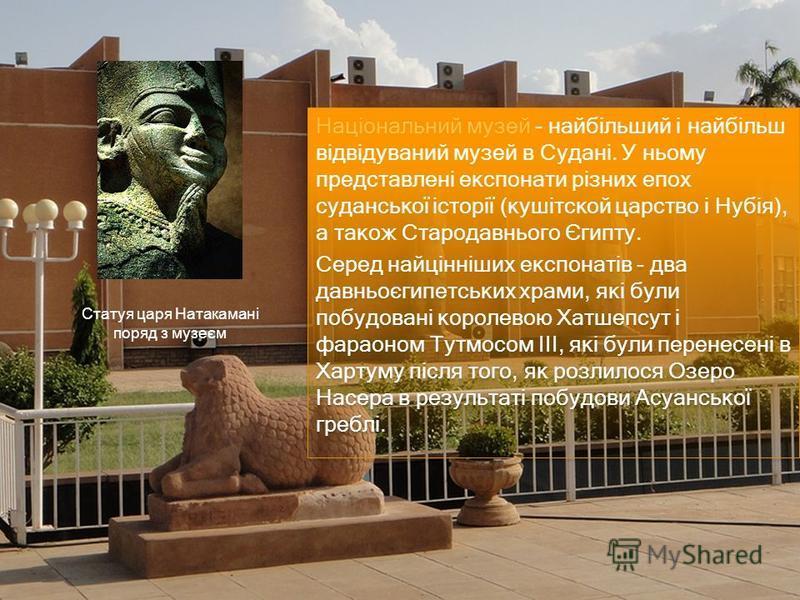 Національний музей - найбільший і найбільш відвідуваний музей в Судані. У ньому представлені експонати різних епох суданської історії (кушітской царство і Нубія), а також Стародавнього Єгипту. Серед найцінніших експонатів - два давньоєгипетських храм