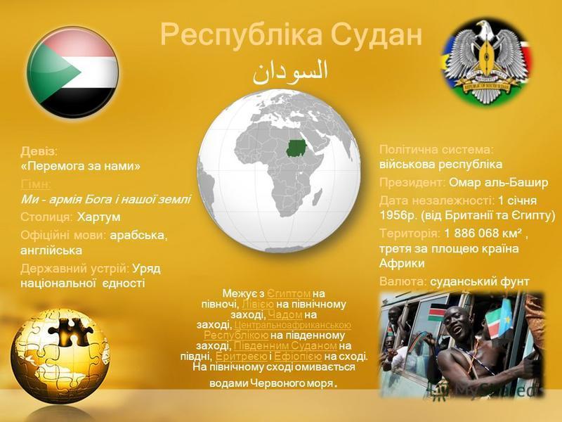 Республіка Судан السودان Девіз: «Перемога за нами» Гімн:Гімн: Ми - армія Бога і нашої землі Столиця: Хартум Офіційні мови: арабська, англійська Державний устрій: Уряд національної єдності Політична система: військова республіка Президент: Омар аль-Ба