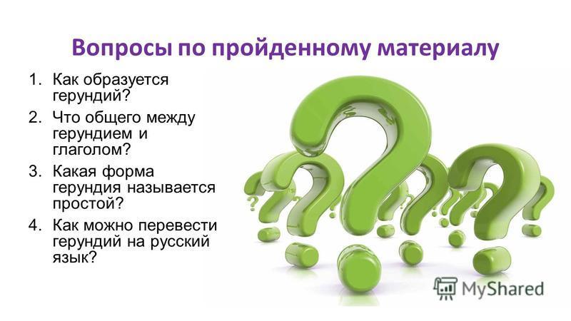 Вопросы по пройденному материалу 1. Как образуется герундий? 2. Что общего между герундием и глаголом? 3. Какая форма герундия называется простой? 4. Как можно перевести герундий на русский язык?