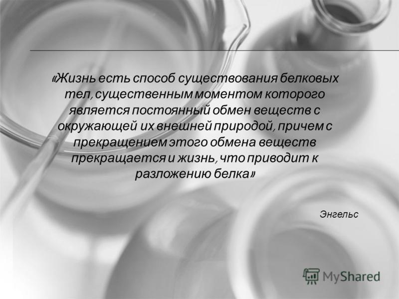« Жизнь есть способ существования белковых тел, существенным моментом которого является постоянный обмен веществ с окружающей их внешней природой, причем с прекращением этого обмена веществ прекращается и жизнь, что приводит к разложению белка » Энге