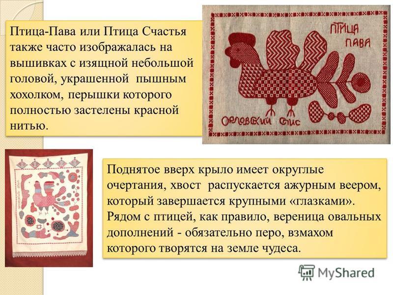 Птица-Пава или Птица Счастья также часто изображалась на вышивках с изящной небольшой головой, украшенной пышным хохолком, перышки которого полностью застелены красной нитью. Поднятое вверх крыло имеет округлые очертания, хвост распускается ажурным в