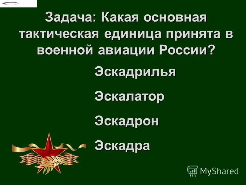 Задача: Какая основная тактическая единица принята в военной авиации России? Эскадрилья ЭскалаторЭскадрон Эскадра