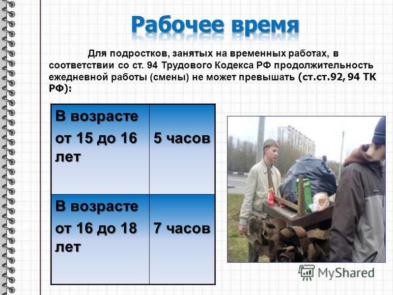 Для подростков, занятых на временных работах, в соответствии со ст. 94 Трудового Кодекса РФ продолжительность ежедневной работы (смены) не может превышать (ст.ст.92, 94 ТК РФ): В возрасте от 15 до 16 лет 5 часов В возрасте от 16 до 18 лет 7 часов