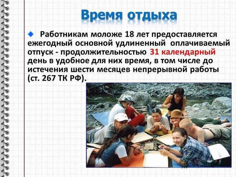 Работникам моложе 18 лет предоставляется ежегодный основной удлиненный оплачиваемый отпуск - продолжительностью 31 календарный день в удобное для них время, в том числе до истечения шести месяцев непрерывной работы (ст. 267 ТК РФ).