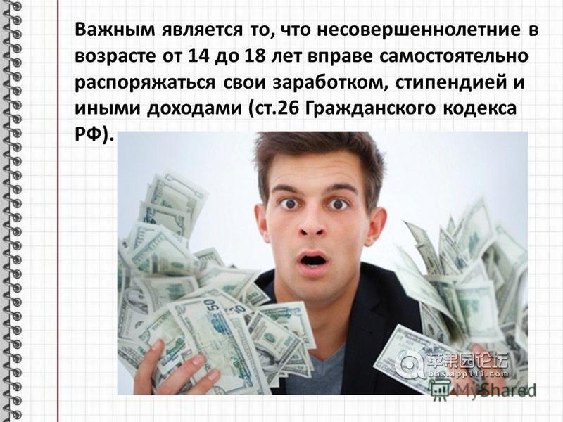 Важным является то, что несовершеннолетние в возрасте от 14 до 18 лет вправе самостоятельно распоряжаться свои заработком, стипендией и иными доходами (ст.26 Гражданского кодекса РФ).