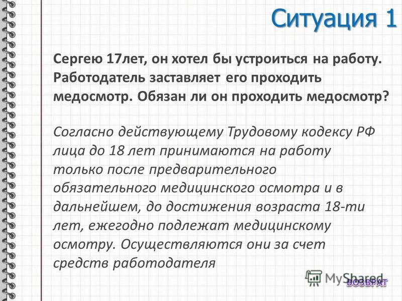 Ситуация 1 Сергею 17 лет, он хотел бы устроиться на работу. Работодатель заставляет его проходить медосмотр. Обязан ли он проходить медосмотр? Согласно действующему Трудовому кодексу РФ лица до 18 лет принимаются на работу только после предварительно