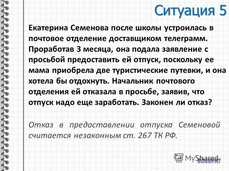 Ситуация 5 Екатерина Семенова после школы устроилась в почтовое отделение доставщиком телеграмм. Проработав 3 месяца, она подала заявление с просьбой предоставить ей отпуск, поскольку ее мама приобрела две туристические путевки, и она хотела бы отдох
