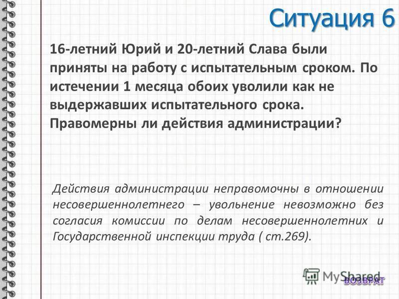 Ситуация 6 16-летний Юрий и 20-летний Слава были приняты на работу с испытательным сроком. По истечении 1 месяца обоих уволили как не выдержавших испытательного срока. Правомерны ли действия администрации? Действия администрации неправомочны в отноше