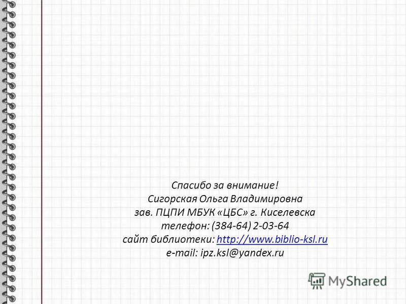 Спасибо за внимание! Сигорская Ольга Владимировна зав. ПЦПИ МБУК «ЦБС» г. Киселевска телефон: (384-64) 2-03-64 сайт библиотеки: http://www.biblio-ksl.ruhttp://www.biblio-ksl.ru e-mail: ipz.ksl@yandex.ru