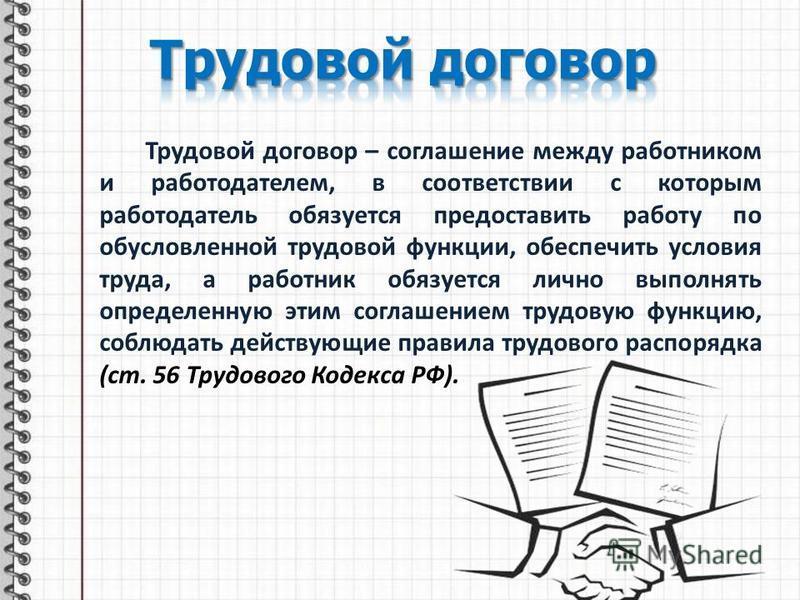 Трудовой договор – соглашение между работником и работодателем, в соответствии с которым работодатель обязуется предоставить работу по обусловленной трудовой функции, обеспечить условия труда, а работник обязуется лично выполнять определенную этим со